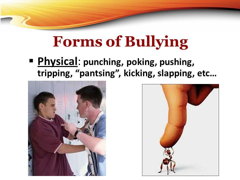 Forms of Bullying Physical: punching, poking, pushing, tripping, pantsing , kicking, slapping, etc…
