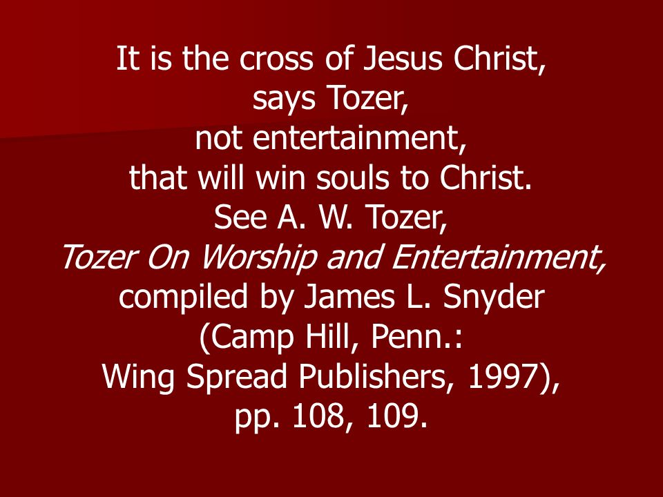 It is the cross of Jesus Christ, says Tozer, not entertainment,