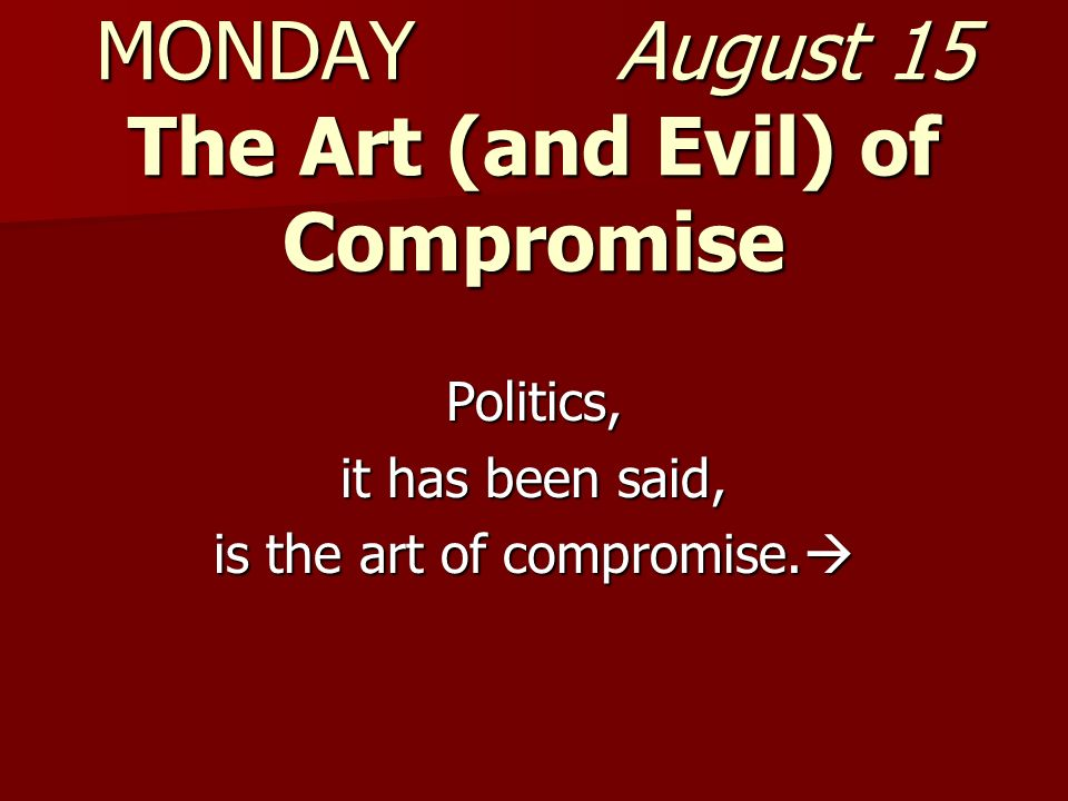 MONDAY August 15 The Art (and Evil) of Compromise