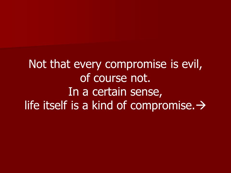 Not that every compromise is evil, of course not. In a certain sense,