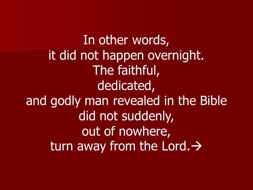 it did not happen overnight. The faithful, dedicated,