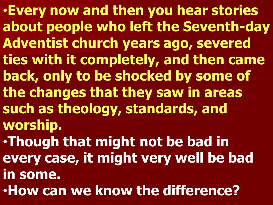 Every now and then you hear stories about people who left the Seventh-day Adventist church years ago, severed ties with it completely, and then came back, only to be shocked by some of the changes that they saw in areas such as theology, standards, and worship.