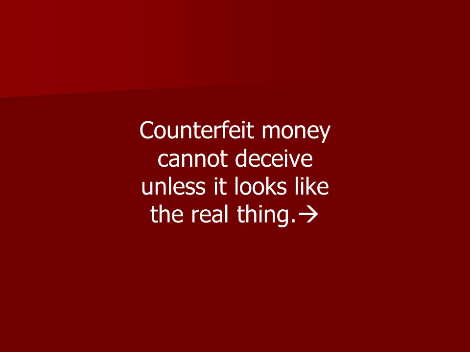 Counterfeit money cannot deceive unless it looks like the real thing.