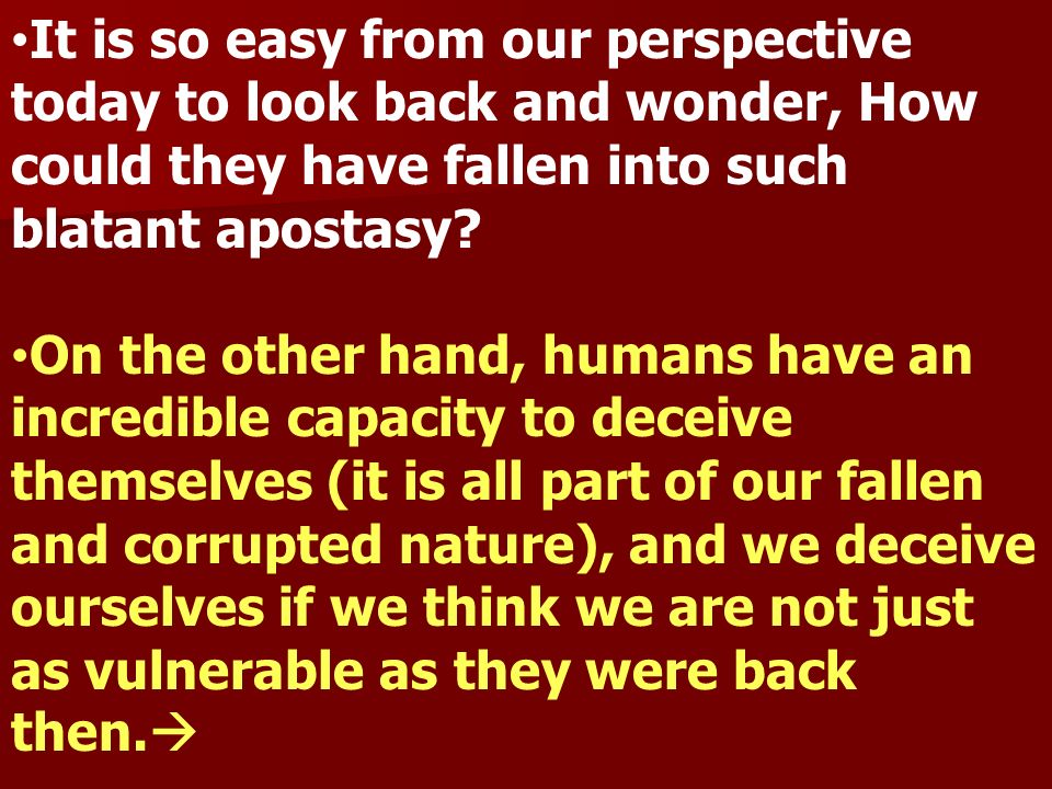 It is so easy from our perspective today to look back and wonder, How could they have fallen into such blatant apostasy