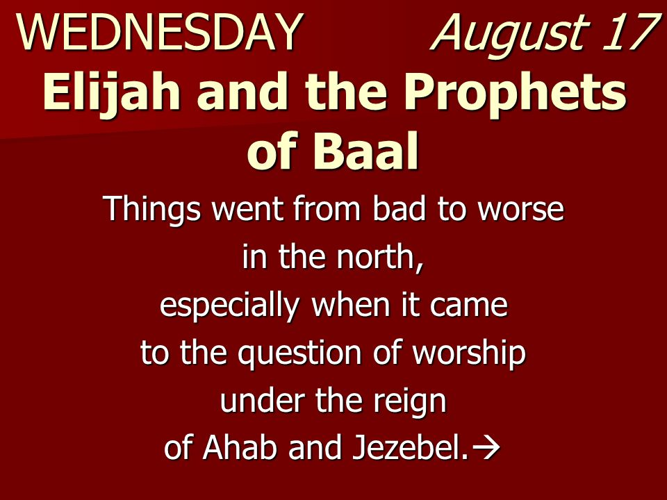 WEDNESDAY August 17 Elijah and the Prophets of Baal