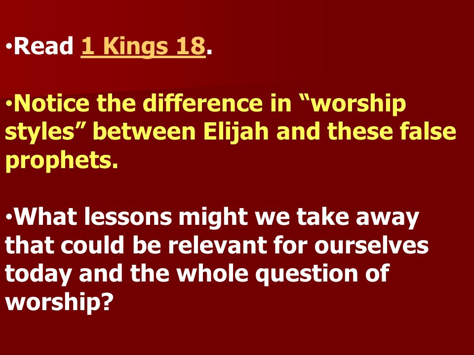 Read 1 Kings 18.Notice the difference in worship styles between Elijah and these false prophets.