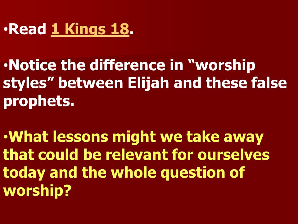 Read 1 Kings 18. Notice the difference in worship styles between Elijah and these false prophets.