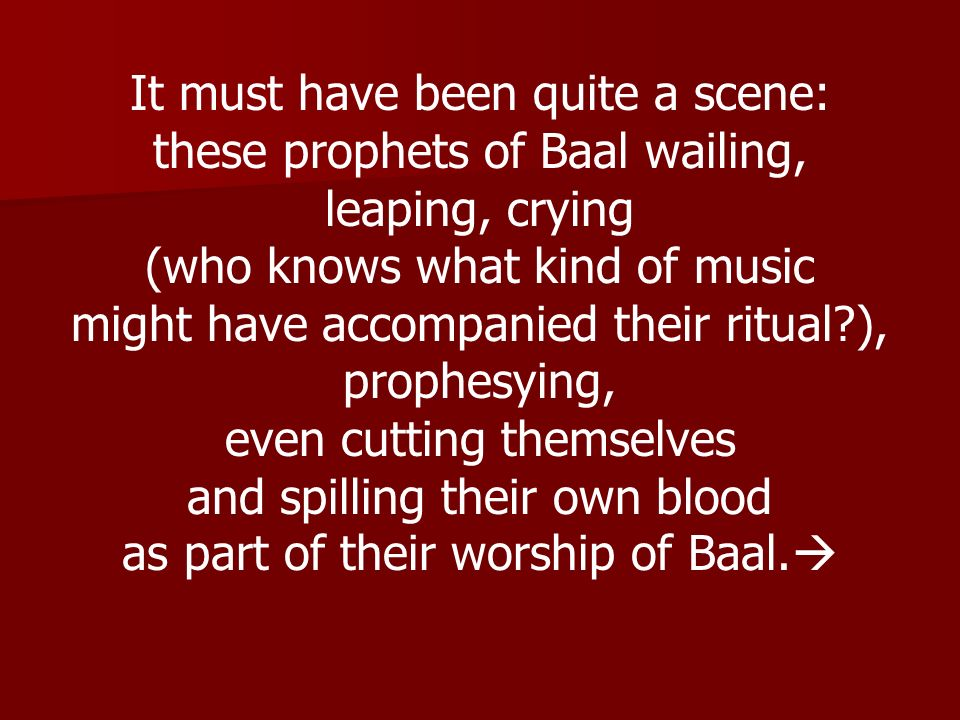 It must have been quite a scene: these prophets of Baal wailing,