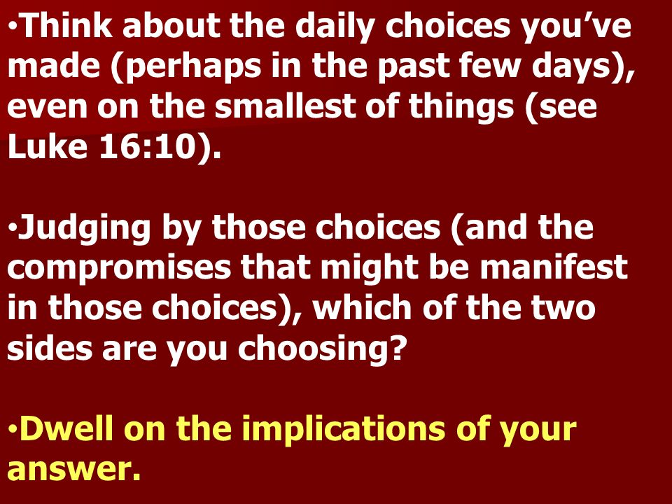 Think about the daily choices you've made (perhaps in the past few days), even on the smallest of things (see Luke 16:10).