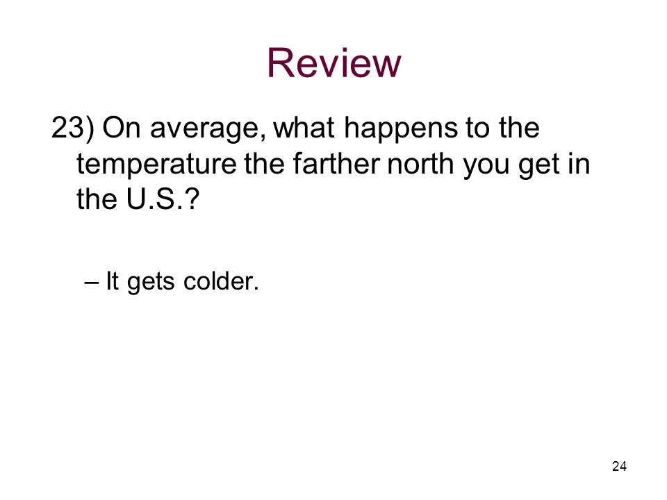 Review 23) On average, what happens to the temperature the farther north you get in the U.S..