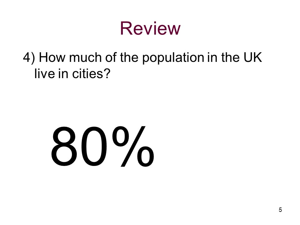 Review 4) How much of the population in the UK live in cities 80%