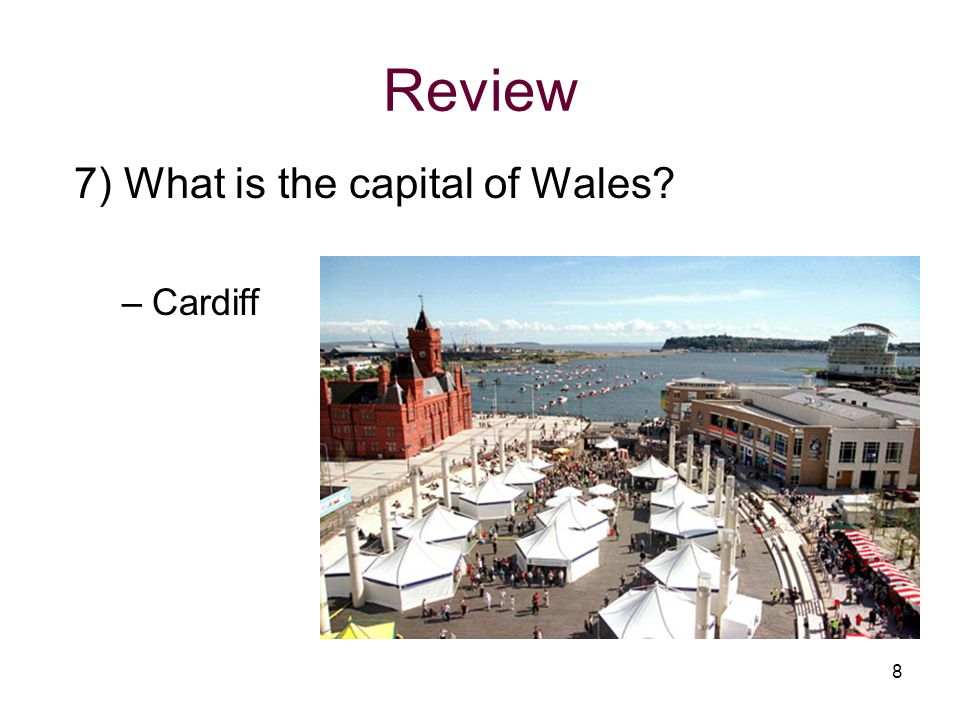 Review 7) What is the capital of Wales Cardiff