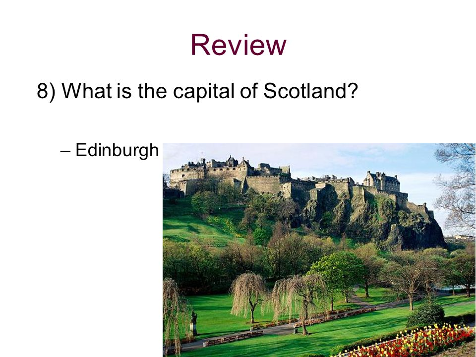 Review 8) What is the capital of Scotland Edinburgh