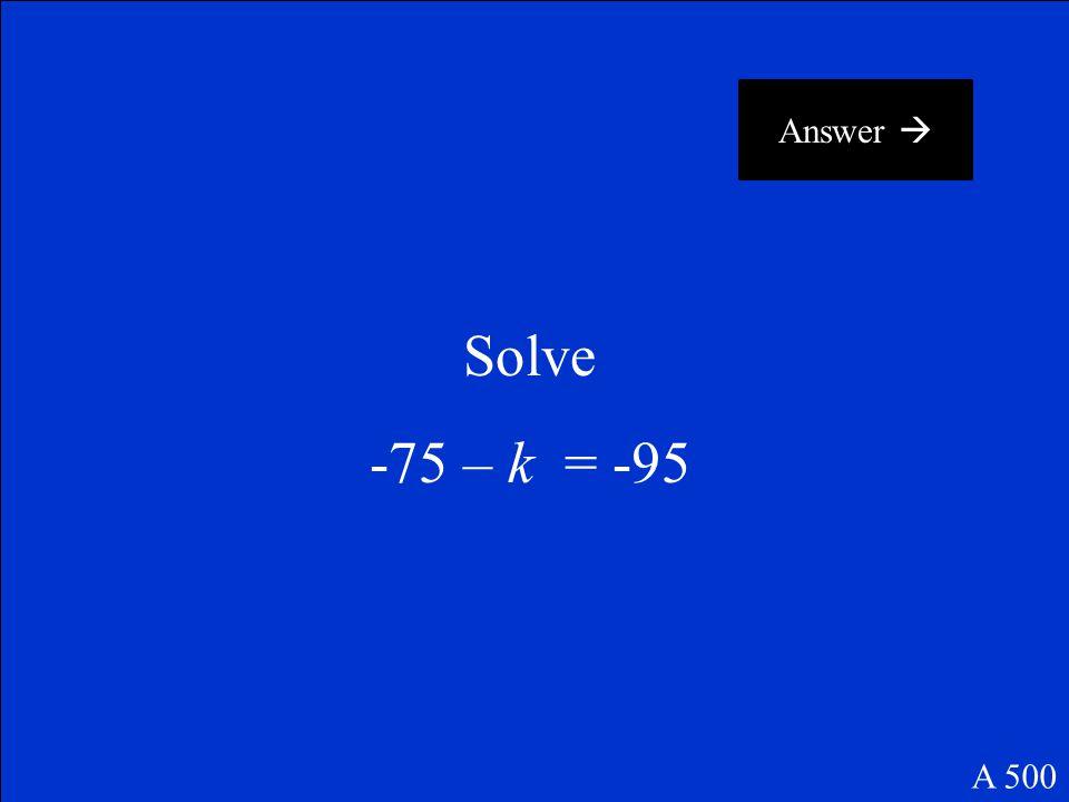 Answer  Solve -75 – k = -95 A 500