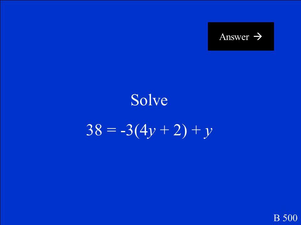 Answer  Solve 38 = -3(4y + 2) + y B 500