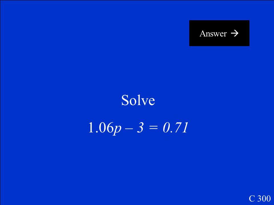 Answer  Solve 1.06p – 3 = 0.71 C 300