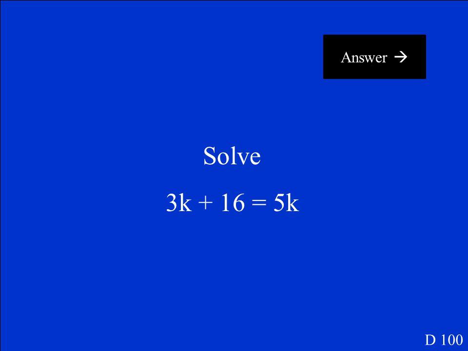 Answer  Solve 3k + 16 = 5k D 100
