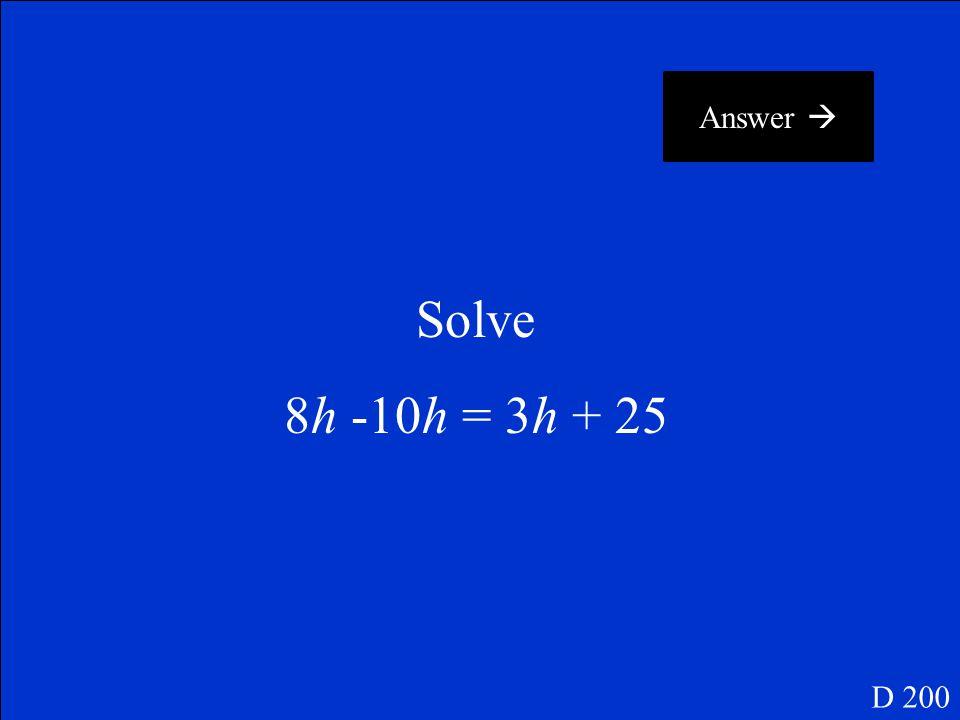 Answer  Solve 8h -10h = 3h + 25 D 200