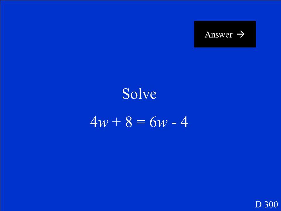 Answer  Solve 4w + 8 = 6w - 4 D 300