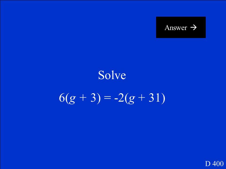 Answer  Solve 6(g + 3) = -2(g + 31) D 400