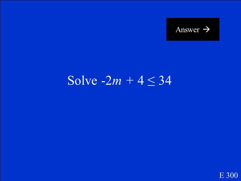 Answer  Solve -2m + 4 ≤ 34 E 300