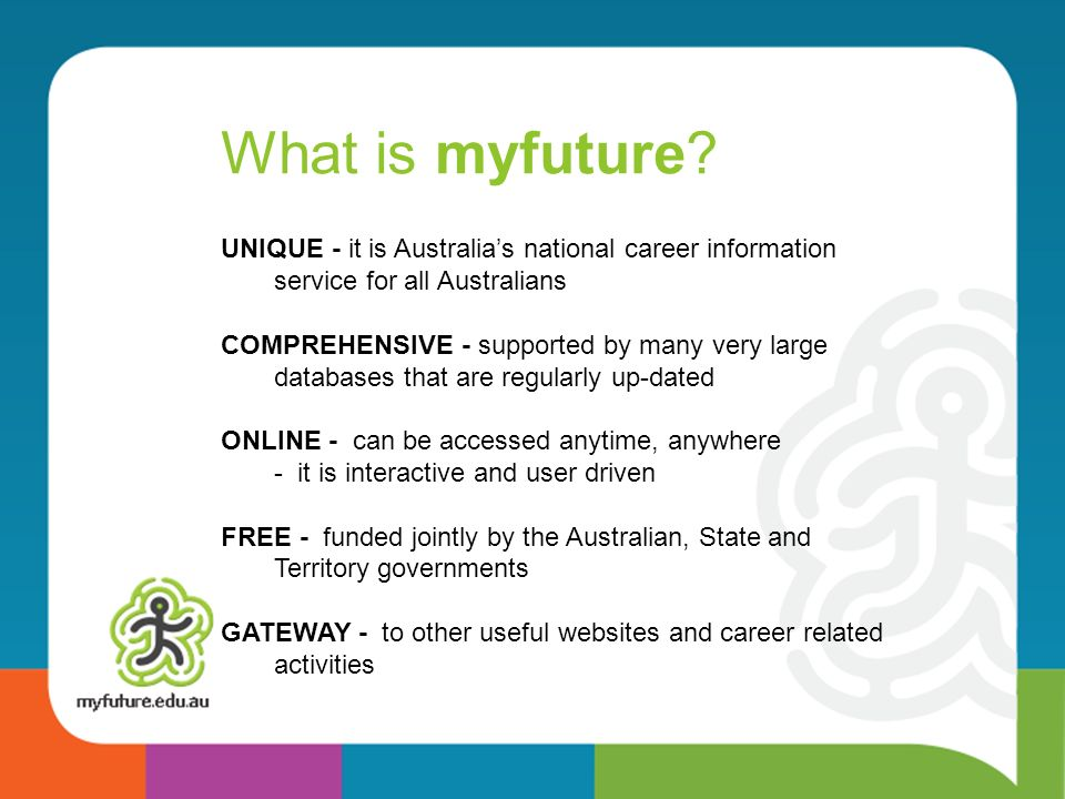 What is myfuture UNIQUE - it is Australia's national career information service for all Australians.