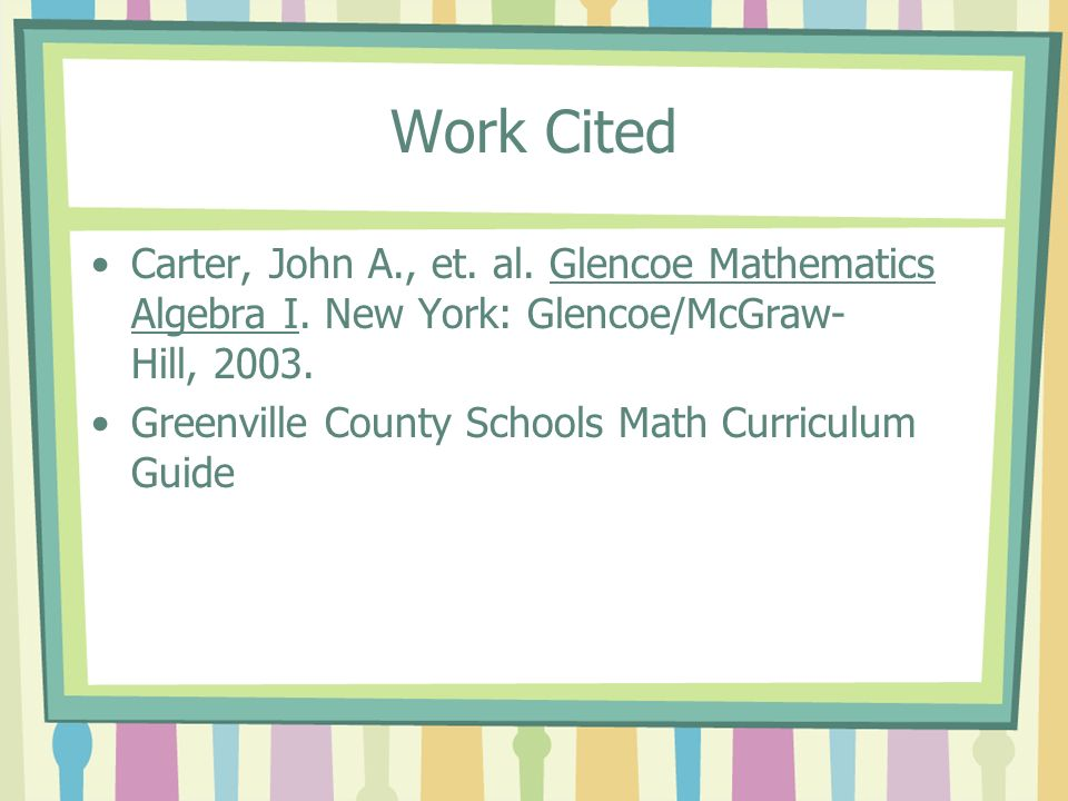 Work Cited Carter, John A., et. al. Glencoe Mathematics Algebra I. New York: Glencoe/McGraw-Hill, 2003.