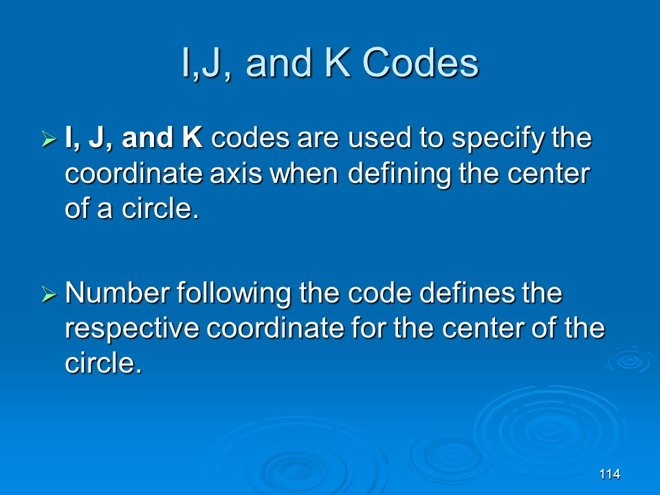 I,J, and K Codes I, J, and K codes are used to specify the coordinate axis when defining the center of a circle.