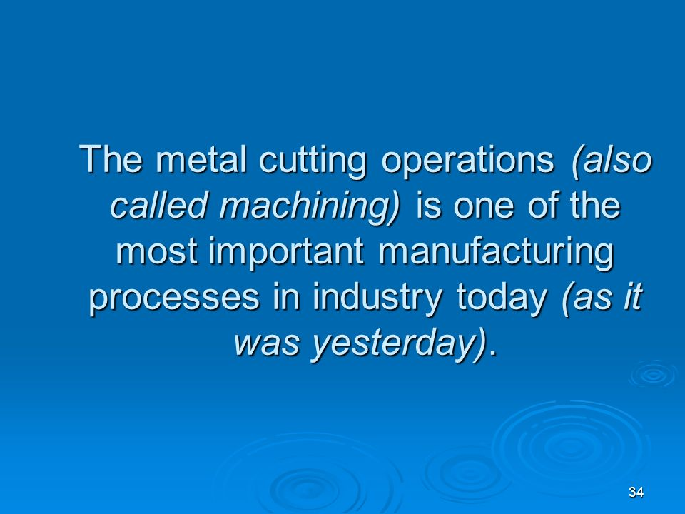 The metal cutting operations (also called machining) is one of the most important manufacturing processes in industry today (as it was yesterday).