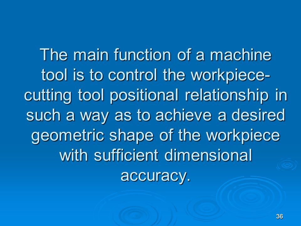 The main function of a machine tool is to control the workpiece-cutting tool positional relationship in such a way as to achieve a desired geometric shape of the workpiece with sufficient dimensional accuracy.