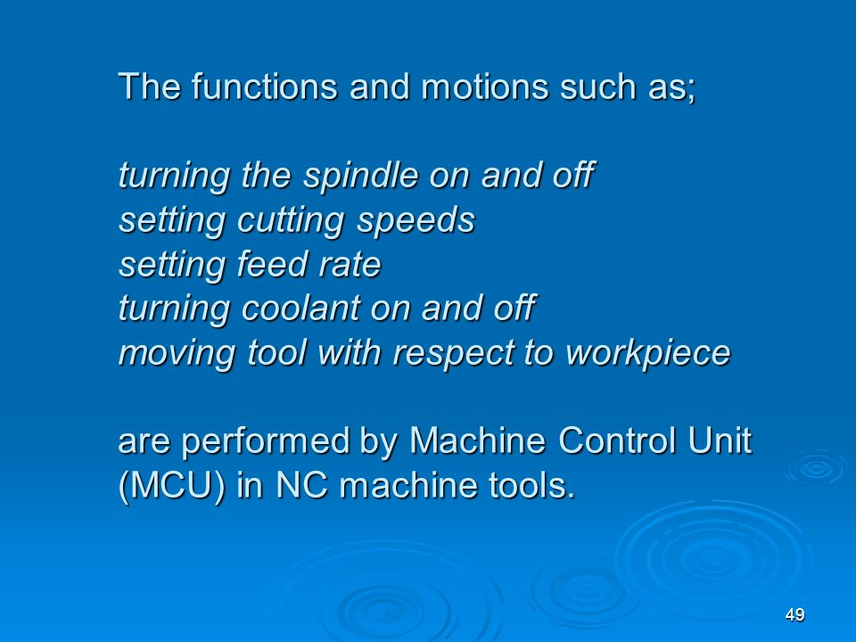 The functions and motions such as; turning the spindle on and off setting cutting speeds setting feed rate turning coolant on and off moving tool with respect to workpiece are performed by Machine Control Unit (MCU) in NC machine tools.