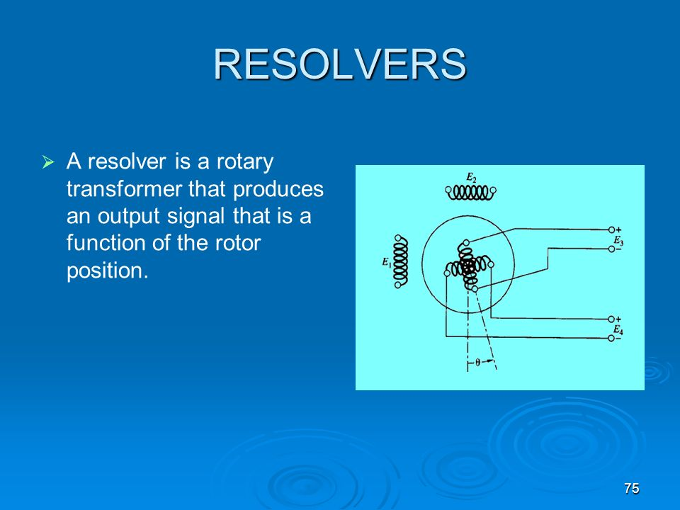 RESOLVERS A resolver is a rotary transformer that produces an output signal that is a function of the rotor position.