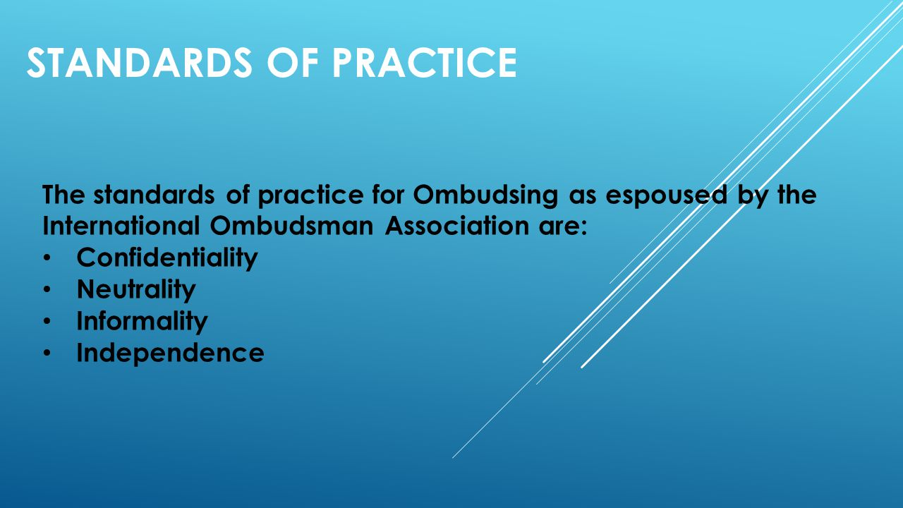 Standards of Practice The standards of practice for Ombudsing as espoused by the International Ombudsman Association are: