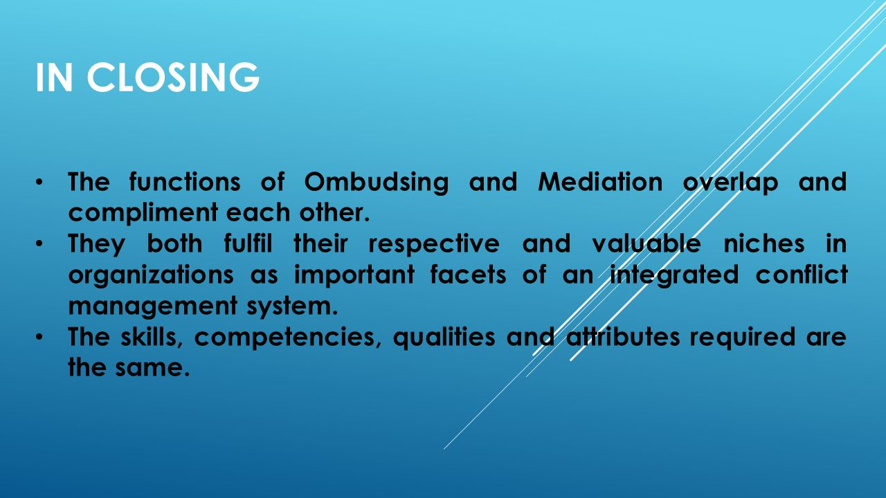 In Closing The functions of Ombudsing and Mediation overlap and compliment each other.