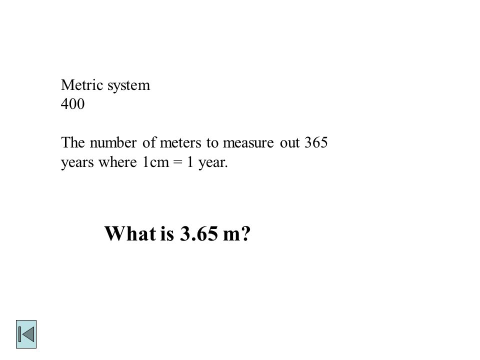 Metric system 400 The number of meters to measure out 365 years where 1cm = 1 year. What is 3.65 m
