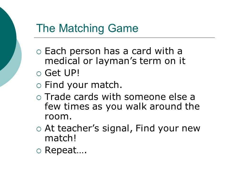 The Matching Game Each person has a card with a medical or layman's term on it. Get UP! Find your match.