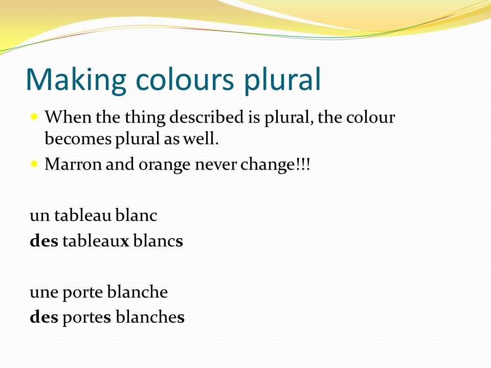 Making colours plural When the thing described is plural, the colour becomes plural as well. Marron and orange never change!!!