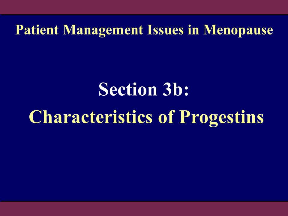 Section 3b: Characteristics of Progestins