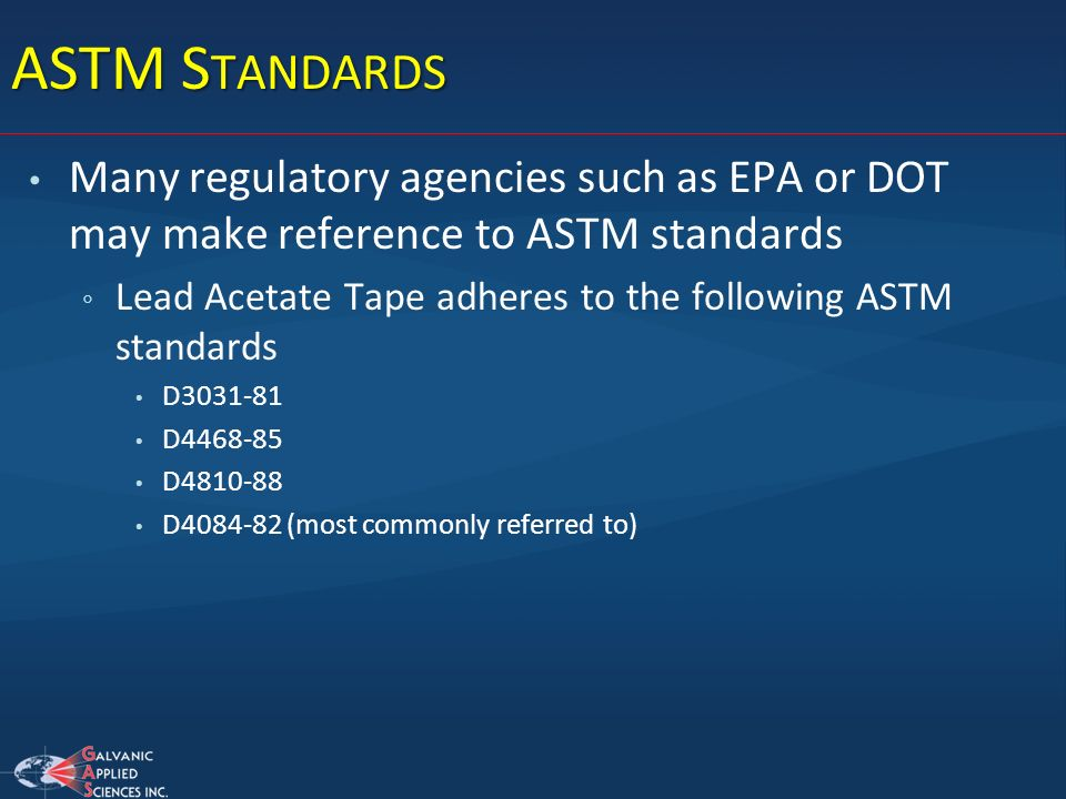 ASTM Standards Many regulatory agencies such as EPA or DOT may make reference to ASTM standards.