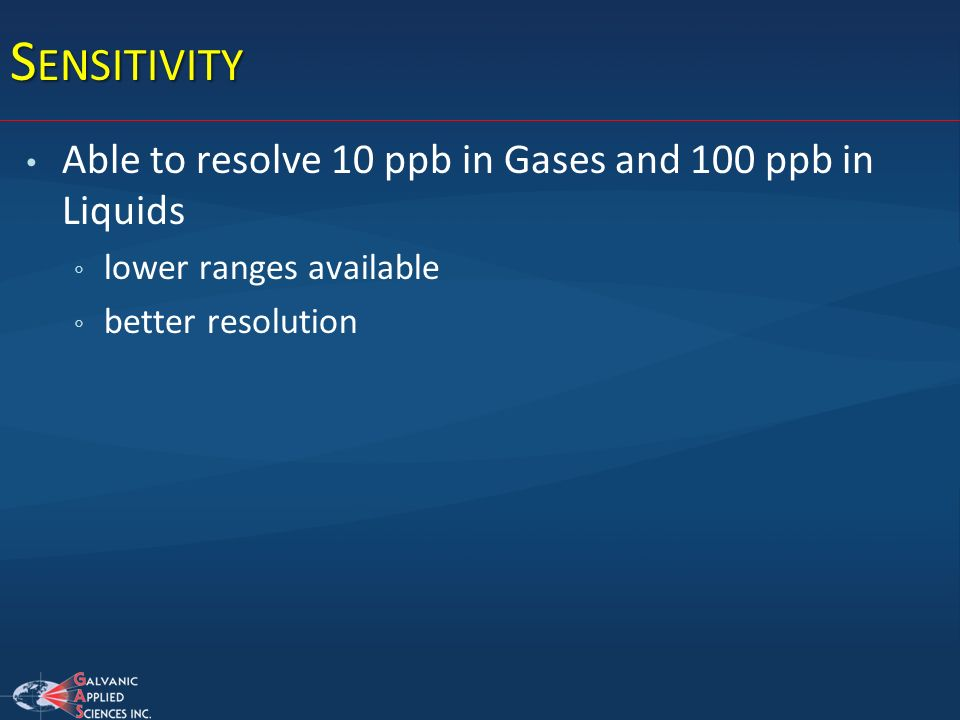 Sensitivity Able to resolve 10 ppb in Gases and 100 ppb in Liquids