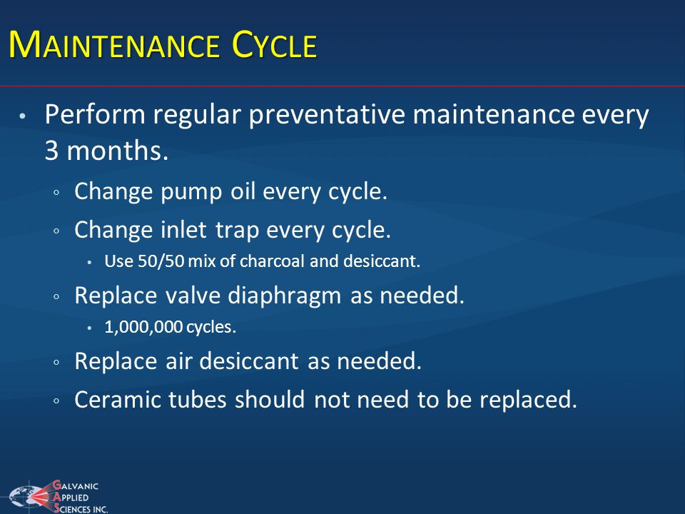 Maintenance Cycle Perform regular preventative maintenance every 3 months. Change pump oil every cycle.