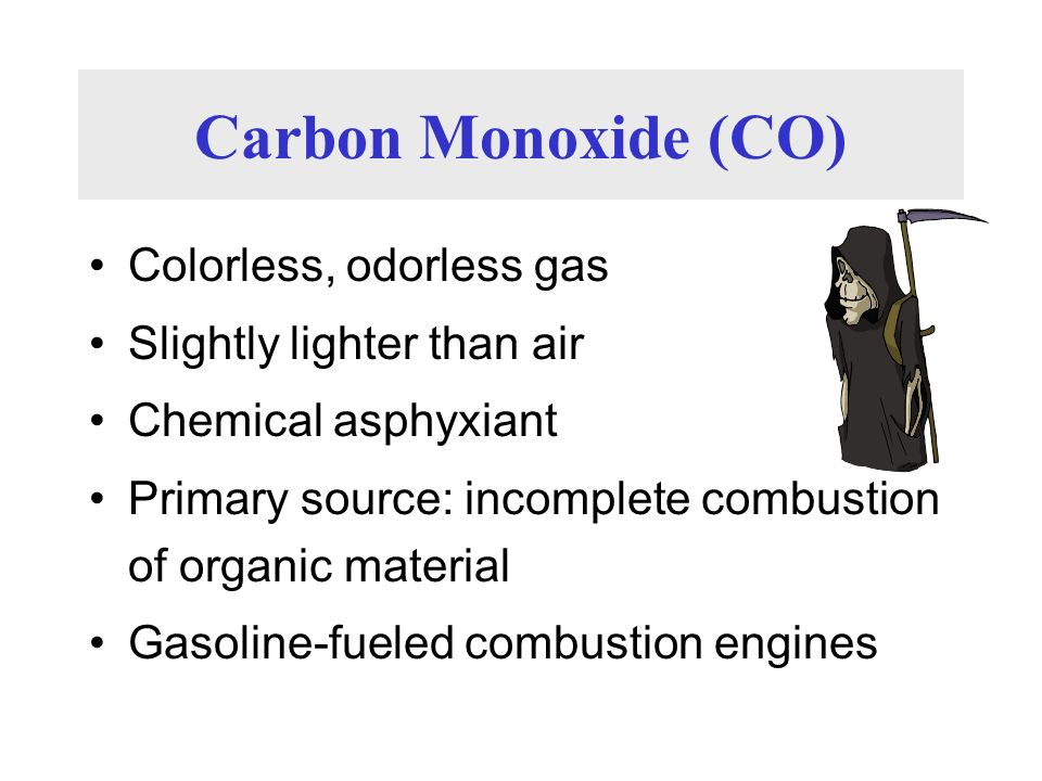 Carbon Monoxide (CO) Colorless, odorless gas Slightly lighter than air