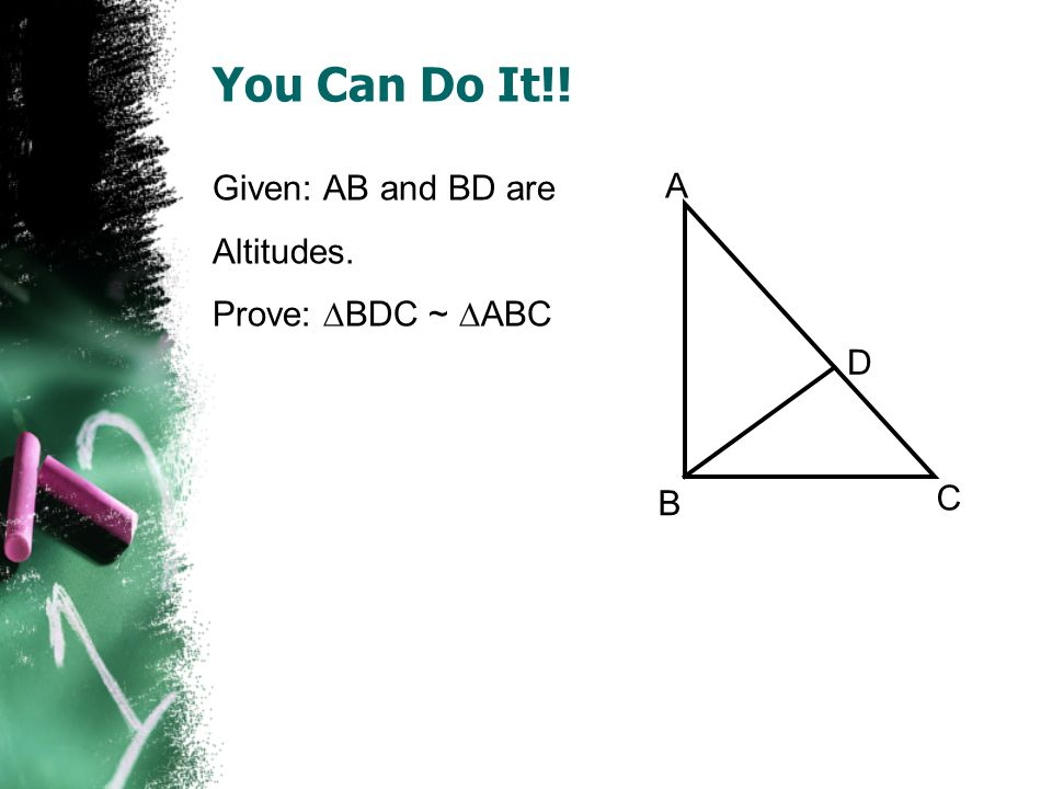 You Can Do It!! Given: AB and BD are A Altitudes. Prove: BDC ~ ABC D