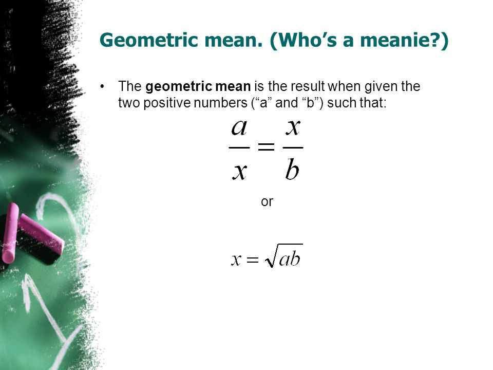 Geometric mean. (Who's a meanie )