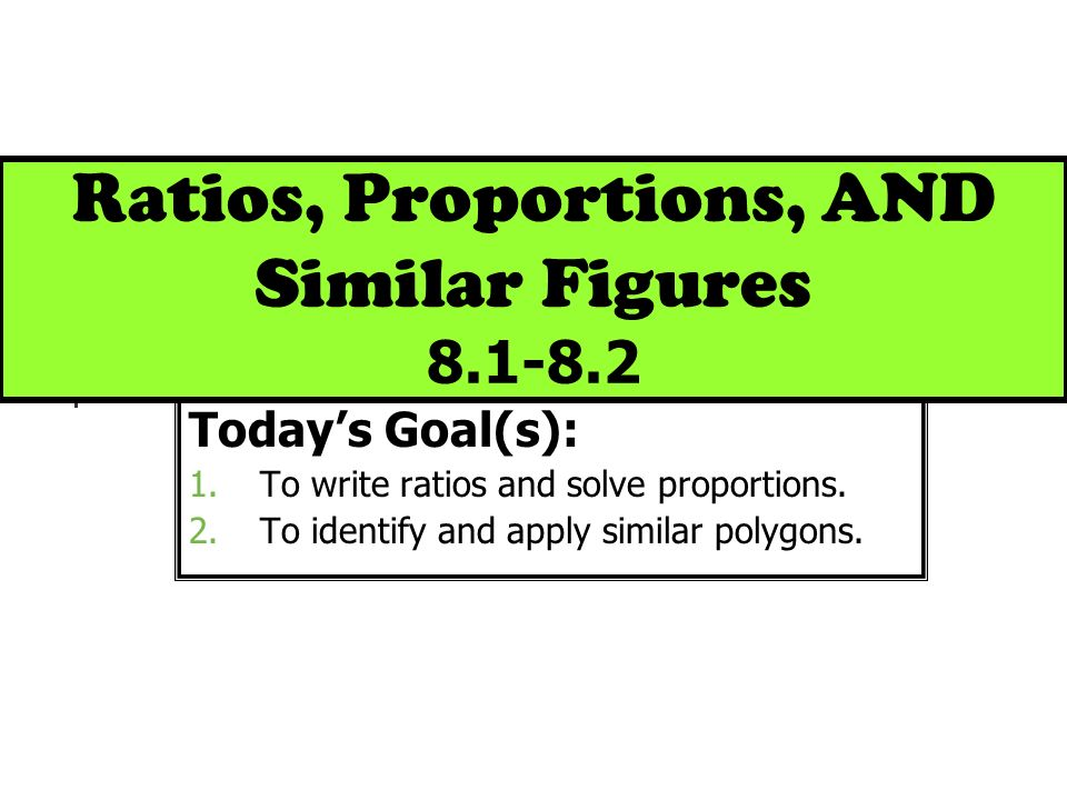 Ratios, Proportions, AND Similar Figures 8.1-8.2