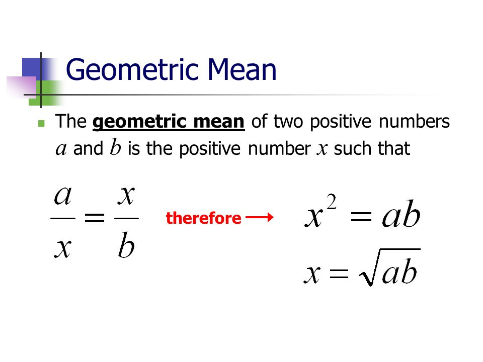 Geometric MeanThe geometric mean of two positive numbers a and b is the positive number x such that.