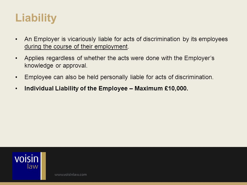 Liability An Employer is vicariously liable for acts of discrimination by its employees during the course of their employment.