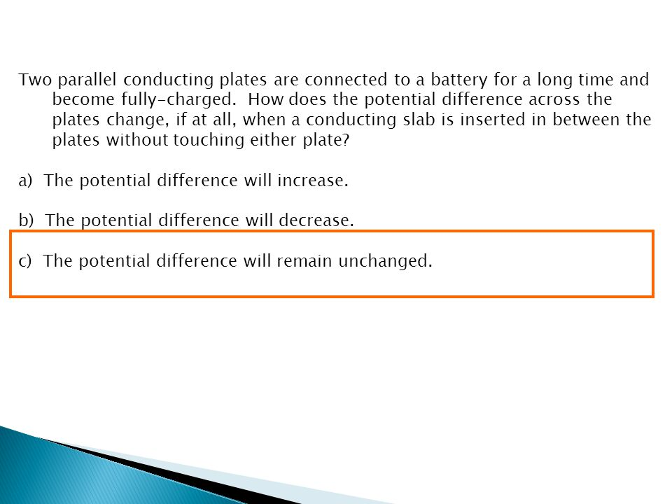 Two parallel conducting plates are connected to a battery for a long time and become fully-charged. How does the potential difference across the plates change, if at all, when a conducting slab is inserted in between the plates without touching either plate