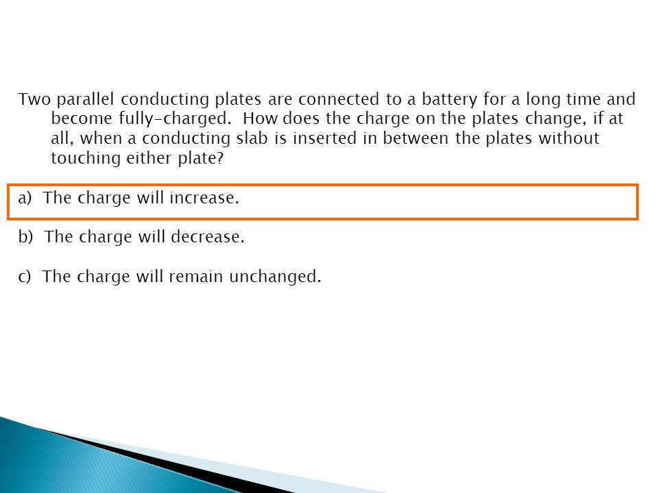 Two parallel conducting plates are connected to a battery for a long time and become fully-charged. How does the charge on the plates change, if at all, when a conducting slab is inserted in between the plates without touching either plate