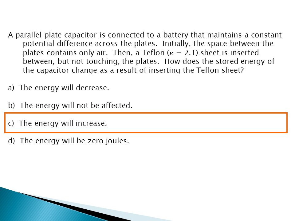 A parallel plate capacitor is connected to a battery that maintains a constant potential difference across the plates. Initially, the space between the plates contains only air. Then, a Teflon ( = 2.1) sheet is inserted between, but not touching, the plates. How does the stored energy of the capacitor change as a result of inserting the Teflon sheet